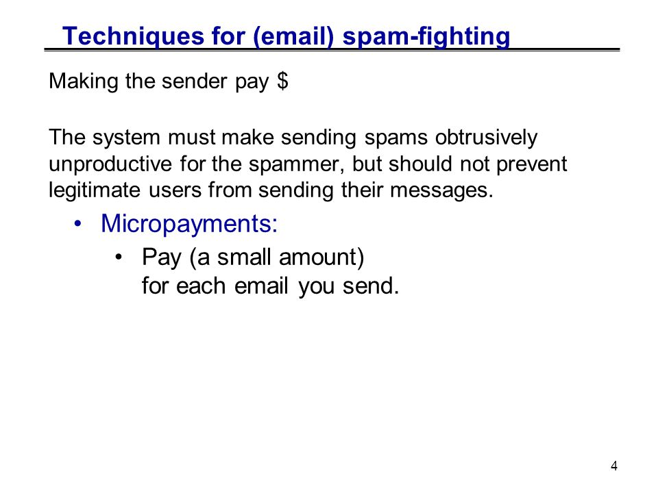 4 Techniques for (email) spam-fighting Making the sender pay $ The system must make sending spams obtrusively unproductive for the spammer, but should