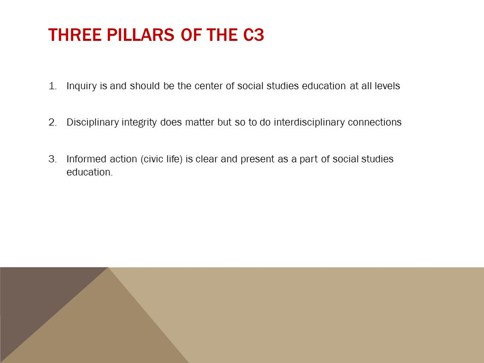 THREE PILLARS OF THE C3 1.Inquiry is and should be the center of social studies education at all levels 2.Disciplinary integrity does matter but so to