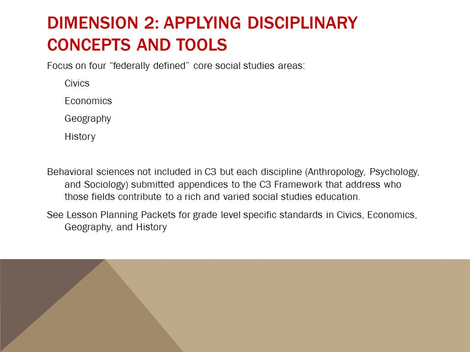 """DIMENSION 2: APPLYING DISCIPLINARY CONCEPTS AND TOOLS Focus on four """"federally defined"""" core social studies areas: Civics Economics Geography History"""