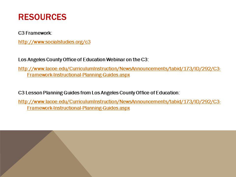 RESOURCES C3 Framework: http://www.socialstudies.org/c3 Los Angeles County Office of Education Webinar on the C3: http://www.lacoe.edu/CurriculumInstr