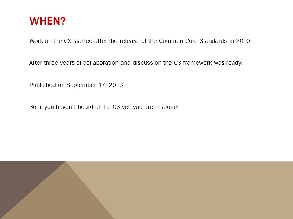 WHEN? Work on the C3 started after the release of the Common Core Standards in 2010. After three years of collaboration and discussion the C3 framewor