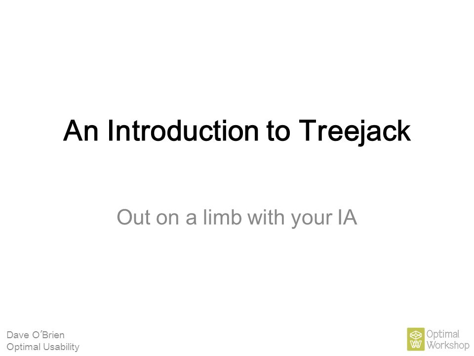 An Introduction to Treejack Out on a limb with your IA Dave O ' Brien Optimal Usability