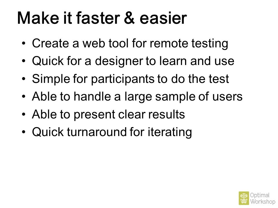 Make it faster & easier Create a web tool for remote testing Quick for a designer to learn and use Simple for participants to do the test Able to hand