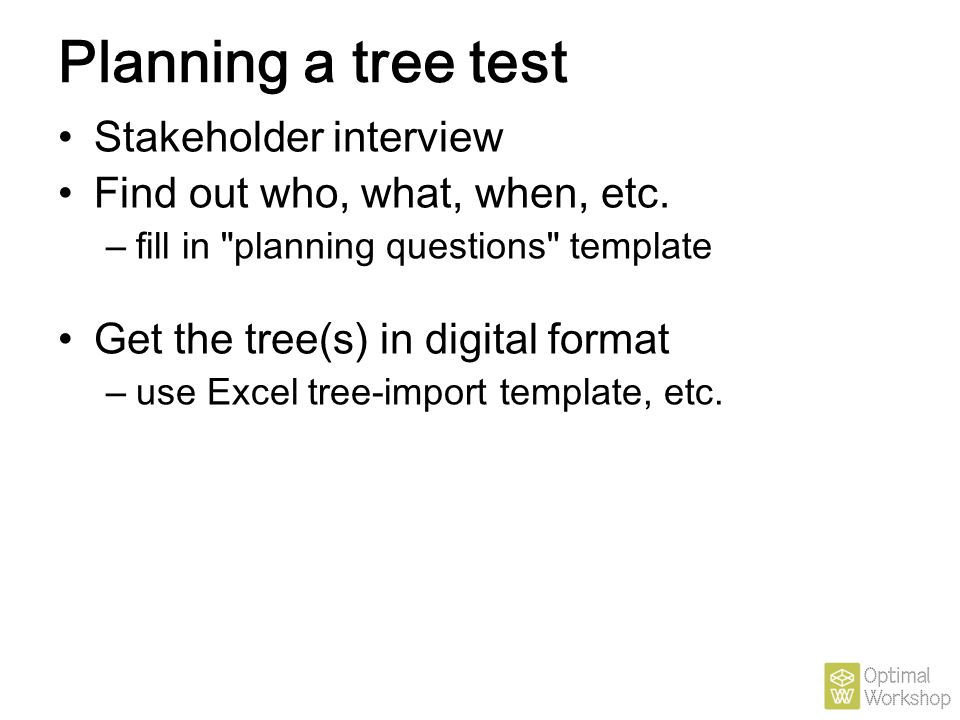 Planning a tree test Stakeholder interview Find out who, what, when, etc. – fill in