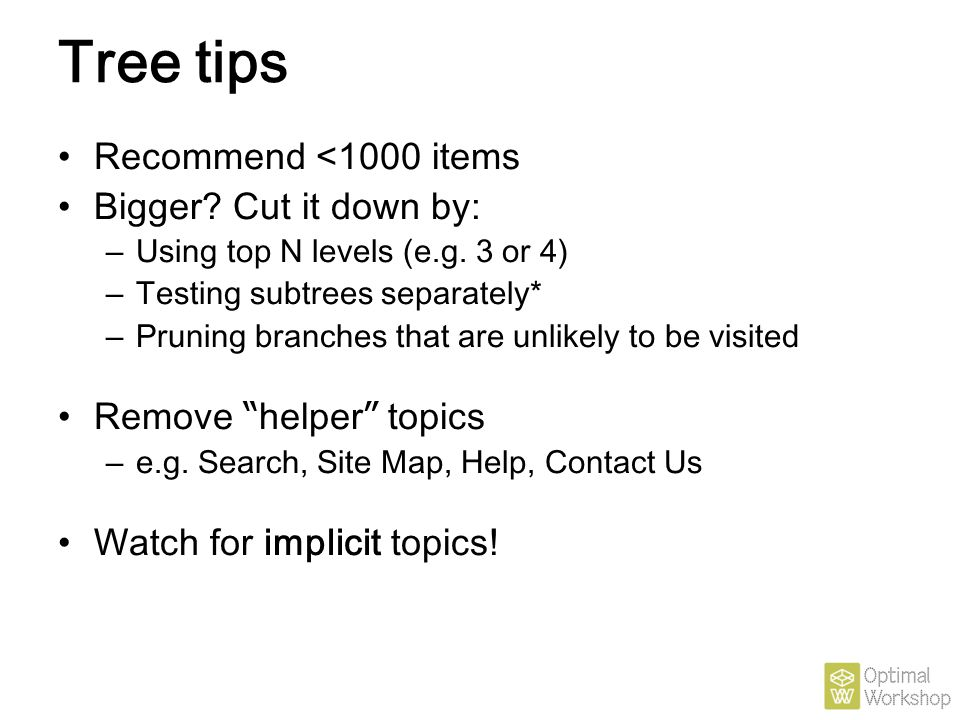 Tree tips Recommend <1000 items Bigger? Cut it down by: – Using top N levels (e.g. 3 or 4) – Testing subtrees separately* – Pruning branches that are