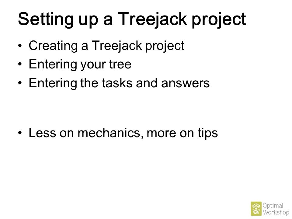 Setting up a Treejack project Creating a Treejack project Entering your tree Entering the tasks and answers Less on mechanics, more on tips