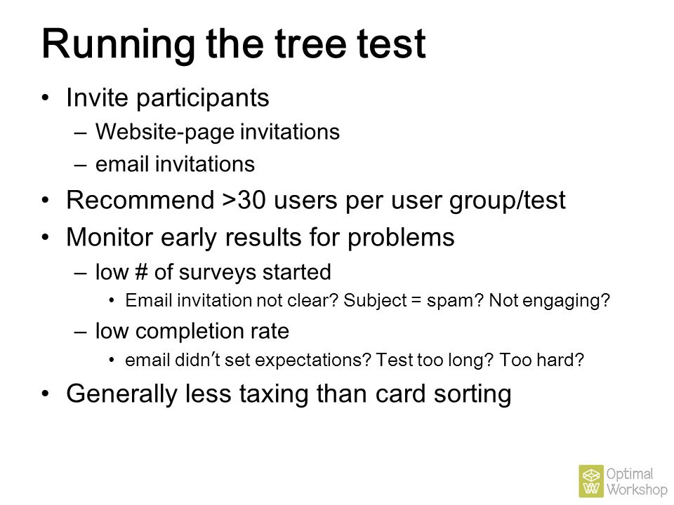 Running the tree test Invite participants – Website-page invitations – email invitations Recommend >30 users per user group/test Monitor early results