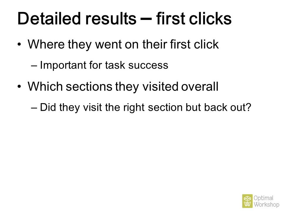 Detailed results – first clicks Where they went on their first click – Important for task success Which sections they visited overall – Did they visit