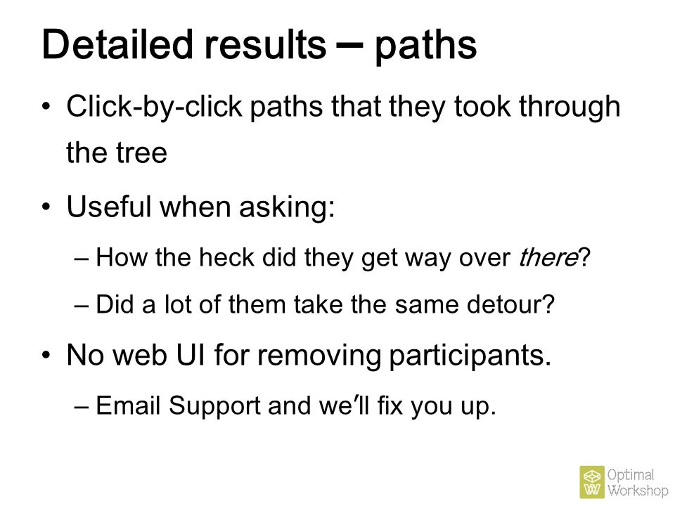 Detailed results – paths Click-by-click paths that they took through the tree Useful when asking: – How the heck did they get way over there? – Did a