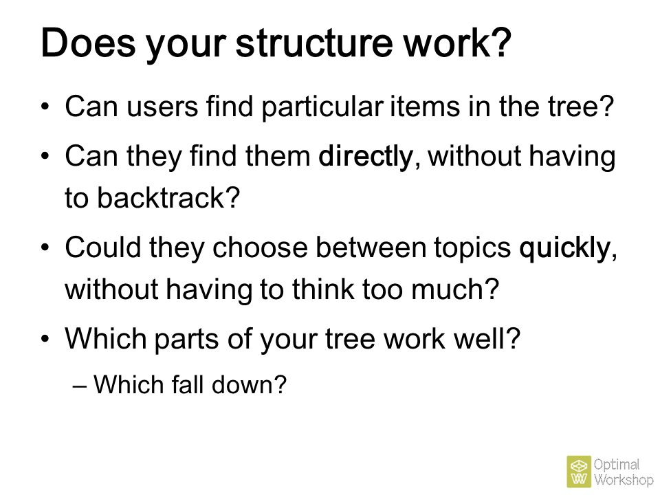 Does your structure work? Can users find particular items in the tree? Can they find them directly, without having to backtrack? Could they choose bet