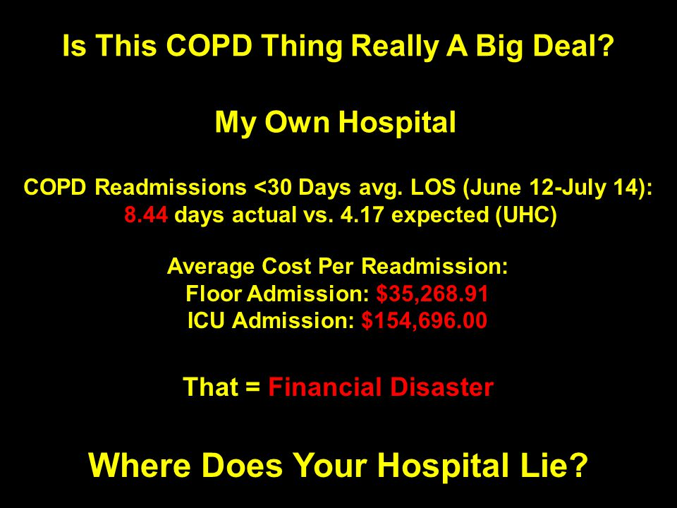 Is This COPD Thing Really A Big Deal? My Own Hospital COPD Readmissions <30 Days avg. LOS (June 12-July 14): 8.44 days actual vs. 4.17 expected (UHC)