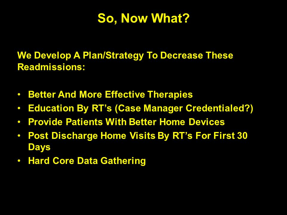 We Develop A Plan/Strategy To Decrease These Readmissions: Better And More Effective Therapies Education By RT's (Case Manager Credentialed?) Provide