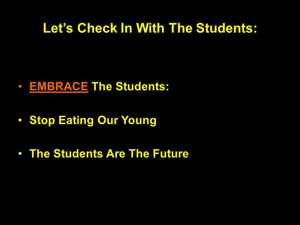 Let's Check In With The Students: EMBRACE The Students: Stop Eating Our Young The Students Are The Future