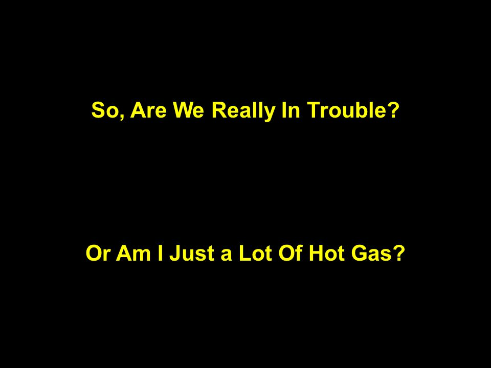 So, Are We Really In Trouble? Or Am I Just a Lot Of Hot Gas?