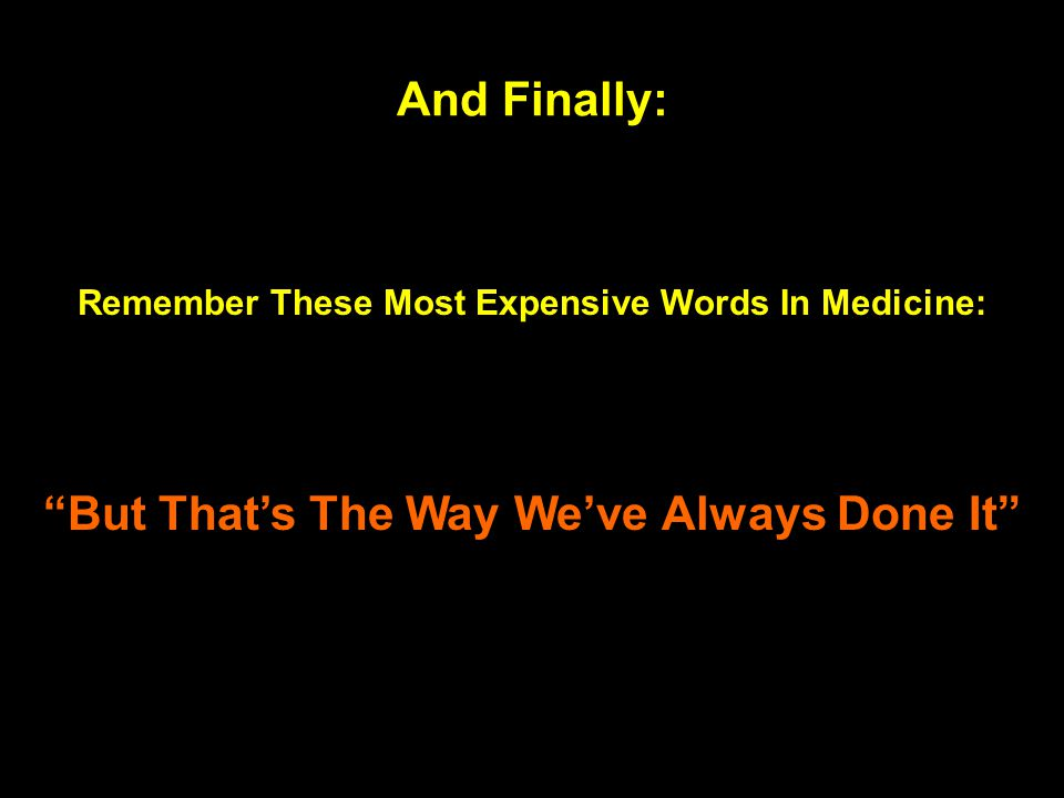 """Remember These Most Expensive Words In Medicine: """"But That's The Way We've Always Done It"""" And Finally:"""