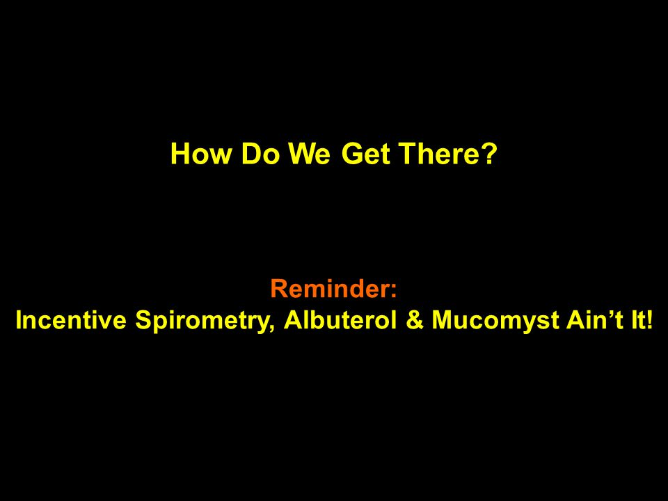 How Do We Get There? Reminder: Incentive Spirometry, Albuterol & Mucomyst Ain't It!