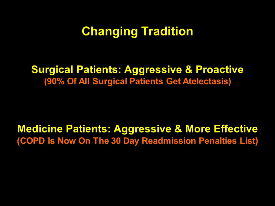 Changing Tradition Surgical Patients: Aggressive & Proactive (90% Of All Surgical Patients Get Atelectasis) Medicine Patients: Aggressive & More Effec