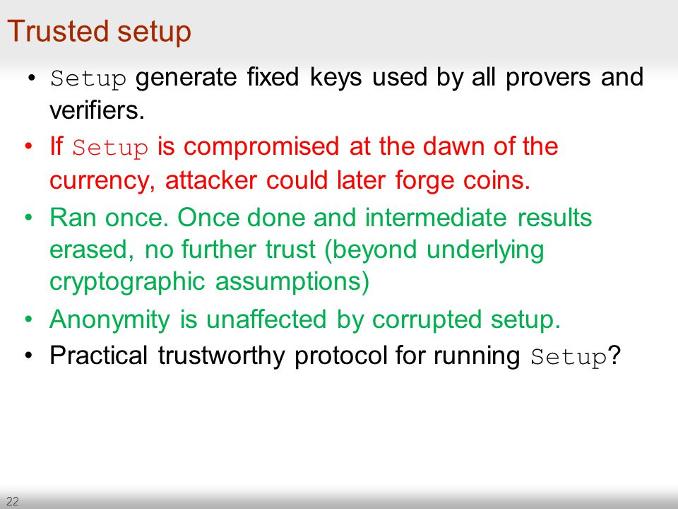 22 Trusted setup Setup generate fixed keys used by all provers and verifiers. If Setup is compromised at the dawn of the currency, attacker could late