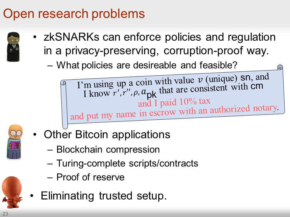 23 Open research problems zkSNARKs can enforce policies and regulation in a privacy-preserving, corruption-proof way. –What policies are desireable an