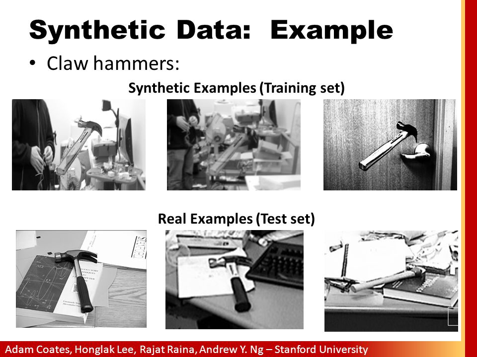 Adam Coates, Honglak Lee, Rajat Raina, Andrew Y. Ng – Stanford University Synthetic Data: Example Claw hammers: Synthetic Examples (Training set) Real