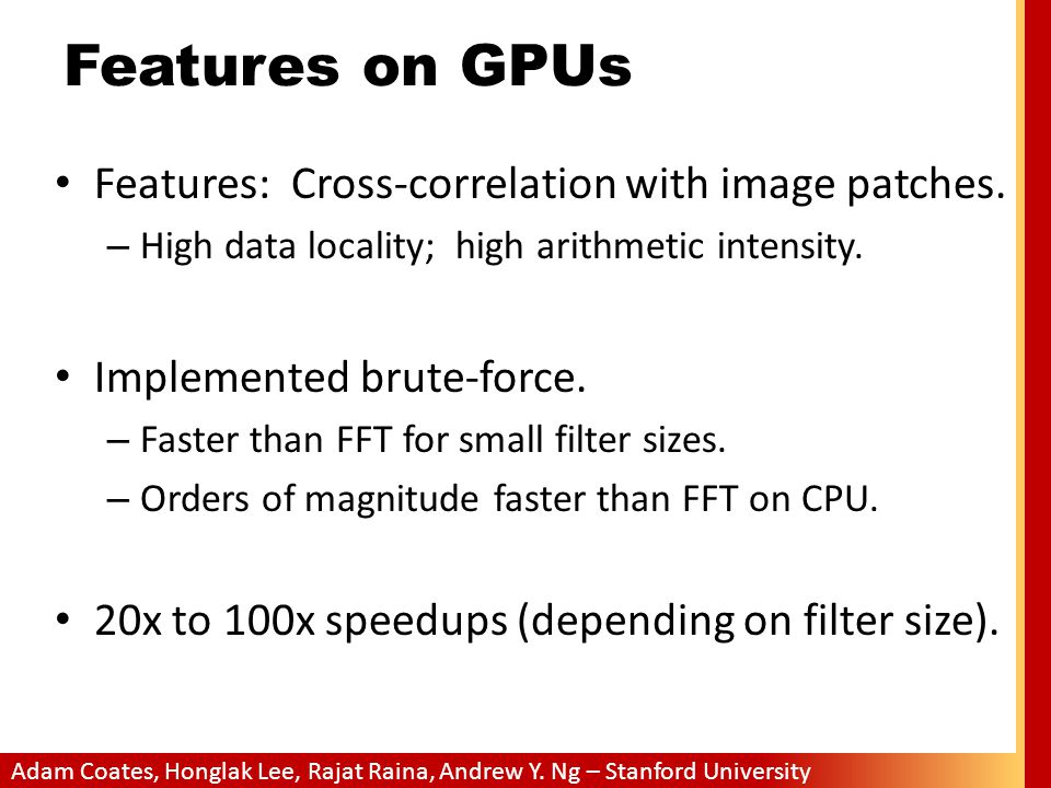 Adam Coates, Honglak Lee, Rajat Raina, Andrew Y. Ng – Stanford University Features on GPUs Features: Cross-correlation with image patches. – High data