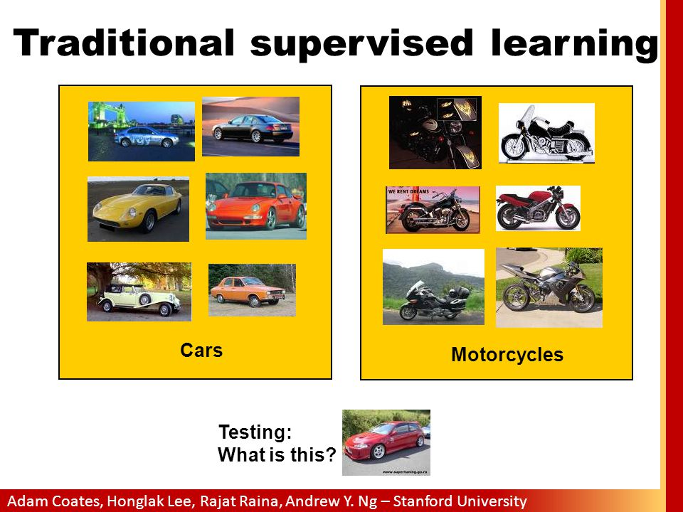 Adam Coates, Honglak Lee, Rajat Raina, Andrew Y. Ng – Stanford University Traditional supervised learning Testing: What is this? Cars Motorcycles
