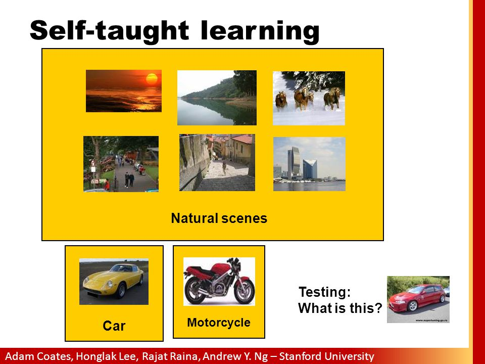 Adam Coates, Honglak Lee, Rajat Raina, Andrew Y. Ng – Stanford University Self-taught learning Natural scenes Testing: What is this? Car Motorcycle