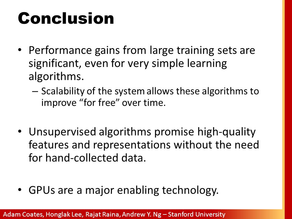 Adam Coates, Honglak Lee, Rajat Raina, Andrew Y. Ng – Stanford University Conclusion Performance gains from large training sets are significant, even