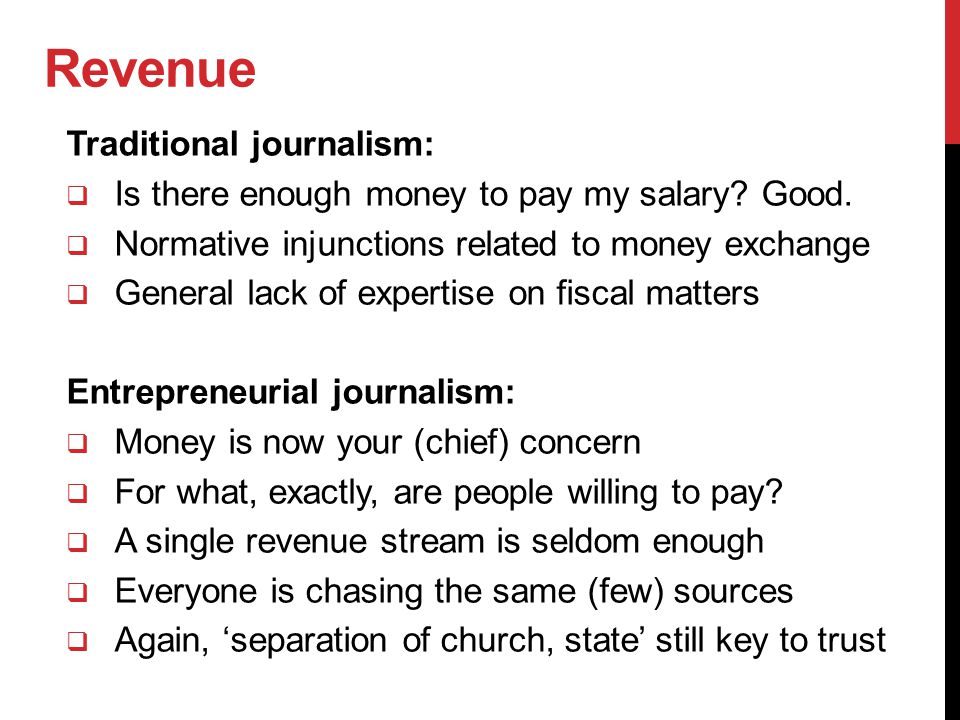 Revenue Traditional journalism:  Is there enough money to pay my salary? Good.  Normative injunctions related to money exchange  General lack of ex
