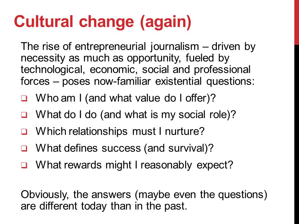 Cultural change (again) The rise of entrepreneurial journalism – driven by necessity as much as opportunity, fueled by technological, economic, social