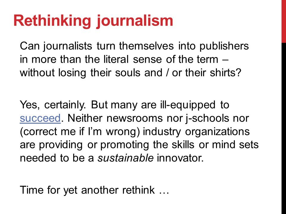 Rethinking journalism Can journalists turn themselves into publishers in more than the literal sense of the term – without losing their souls and / or