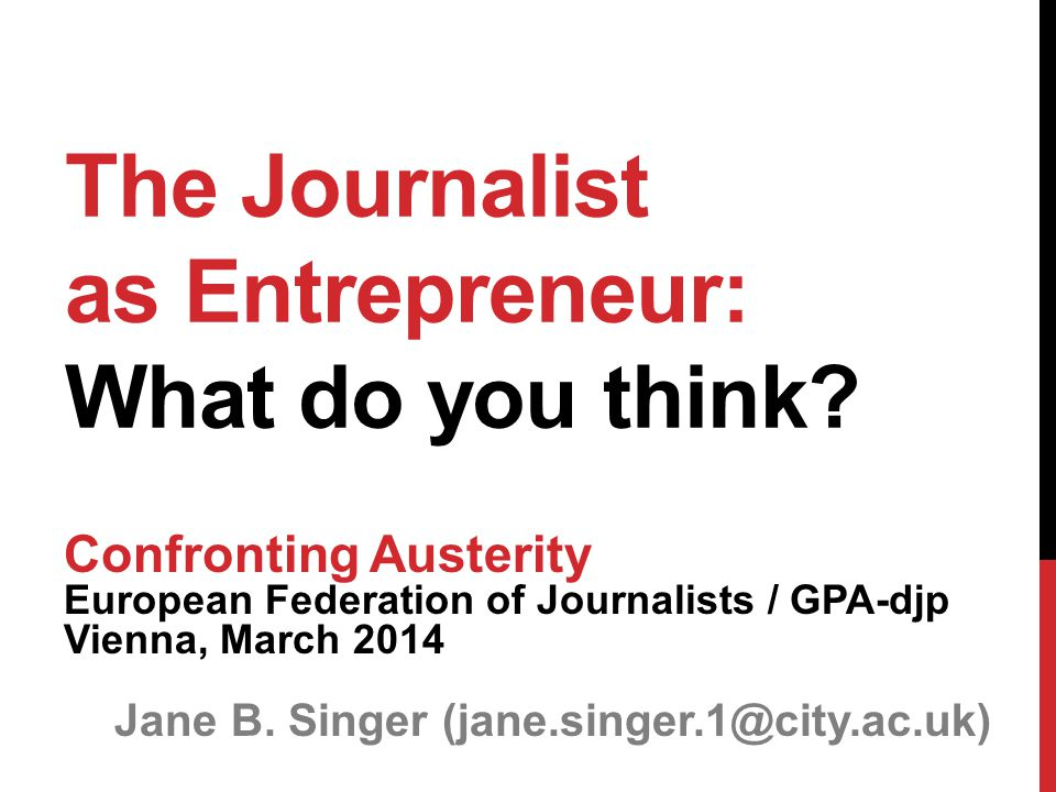 The Journalist as Entrepreneur: What do you think? Confronting Austerity European Federation of Journalists / GPA-djp Vienna, March 2014 Jane B. Singe