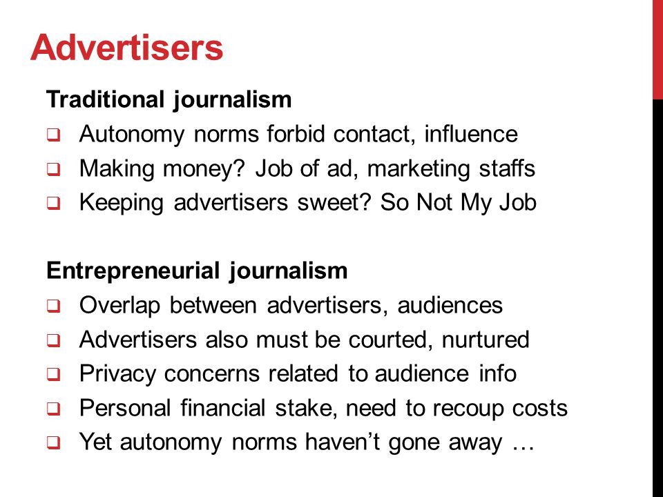 Advertisers Traditional journalism  Autonomy norms forbid contact, influence  Making money? Job of ad, marketing staffs  Keeping advertisers sweet?