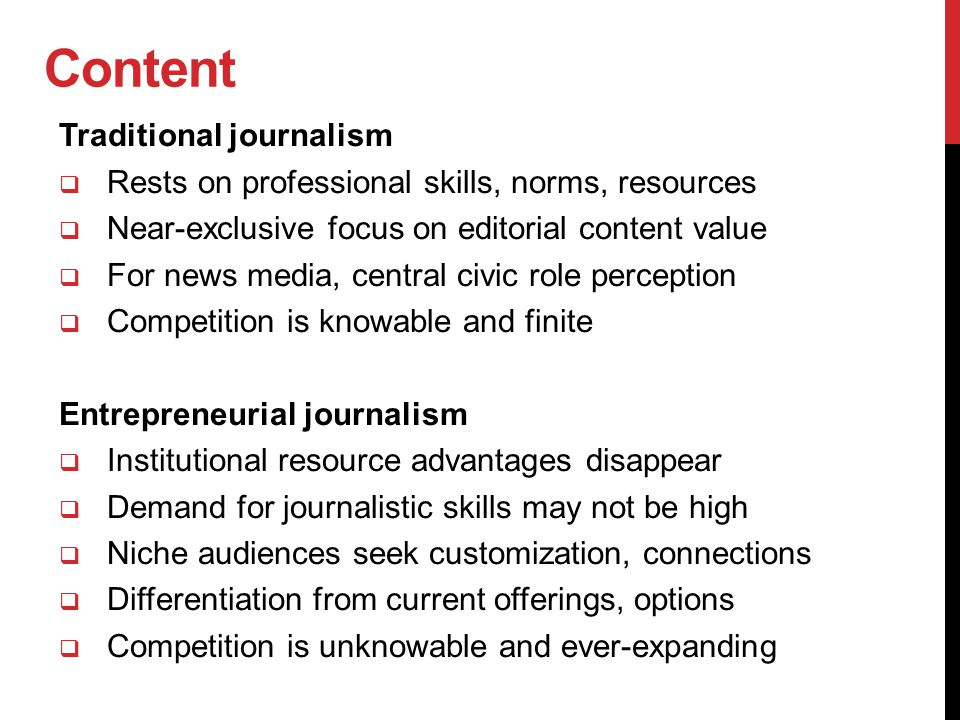 Content Traditional journalism  Rests on professional skills, norms, resources  Near-exclusive focus on editorial content value  For news media, ce