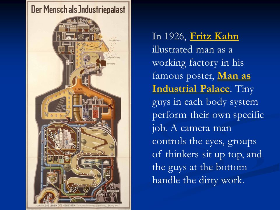 In 1926, Fritz Kahn illustrated man as a working factory in his famous poster, Man as Industrial Palace. Tiny guys in each body system perform their o