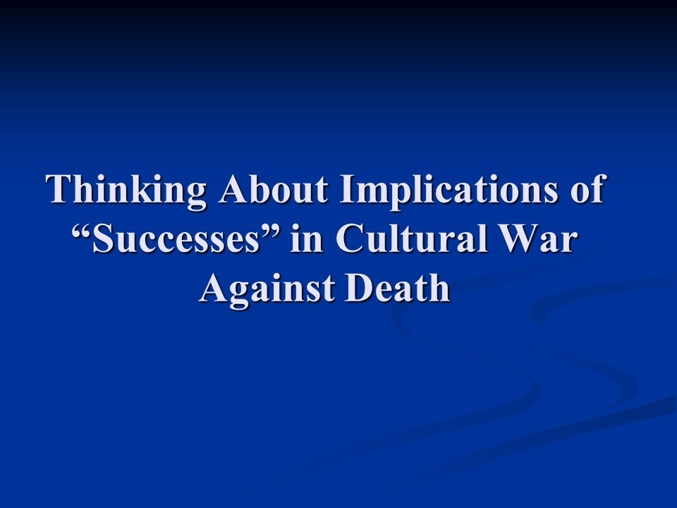 "Thinking About Implications of ""Successes"" in Cultural War Against Death"