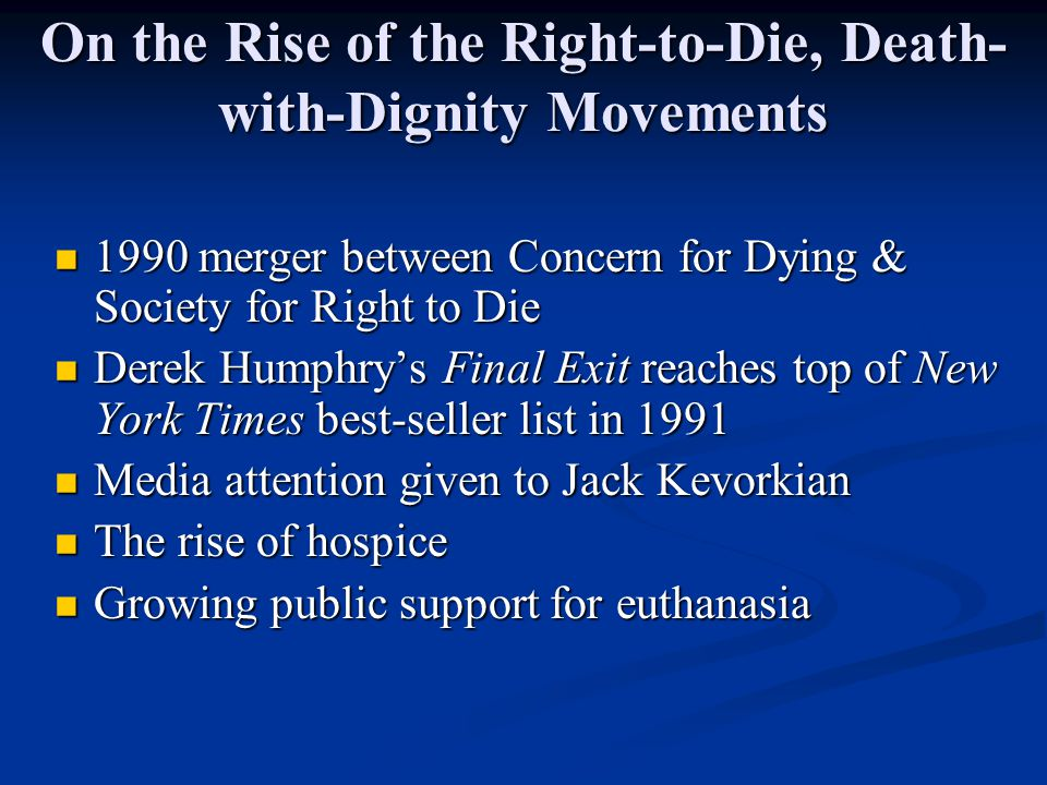 On the Rise of the Right-to-Die, Death- with-Dignity Movements 1990 merger between Concern for Dying & Society for Right to Die 1990 merger between Co