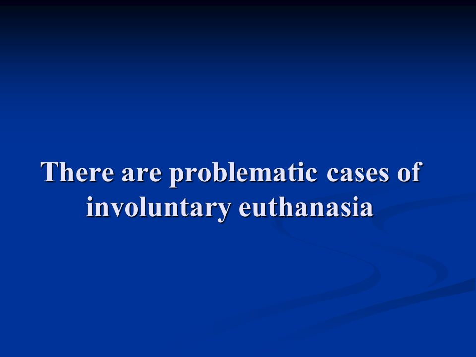 There are problematic cases of involuntary euthanasia