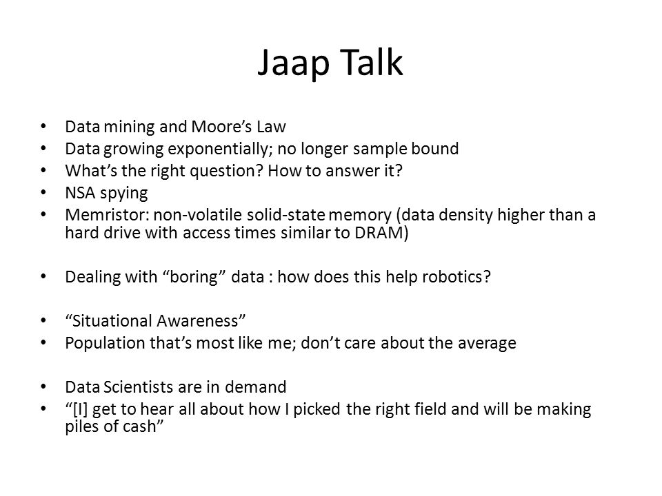 Jaap Talk Data mining and Moore's Law Data growing exponentially; no longer sample bound What's the right question? How to answer it? NSA spying Memri