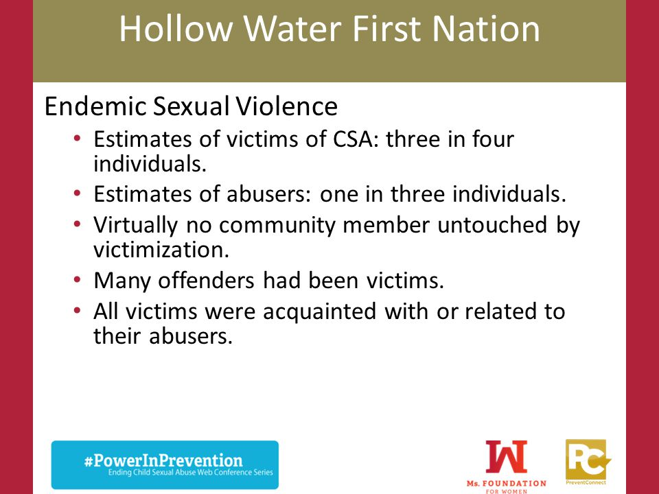 Hollow Water First Nation Endemic Sexual Violence Estimates of victims of CSA: three in four individuals. Estimates of abusers: one in three individua
