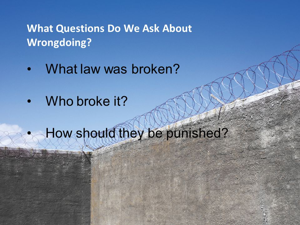 What Questions Do We Ask About Wrongdoing? What law was broken? Who broke it? How should they be punished?