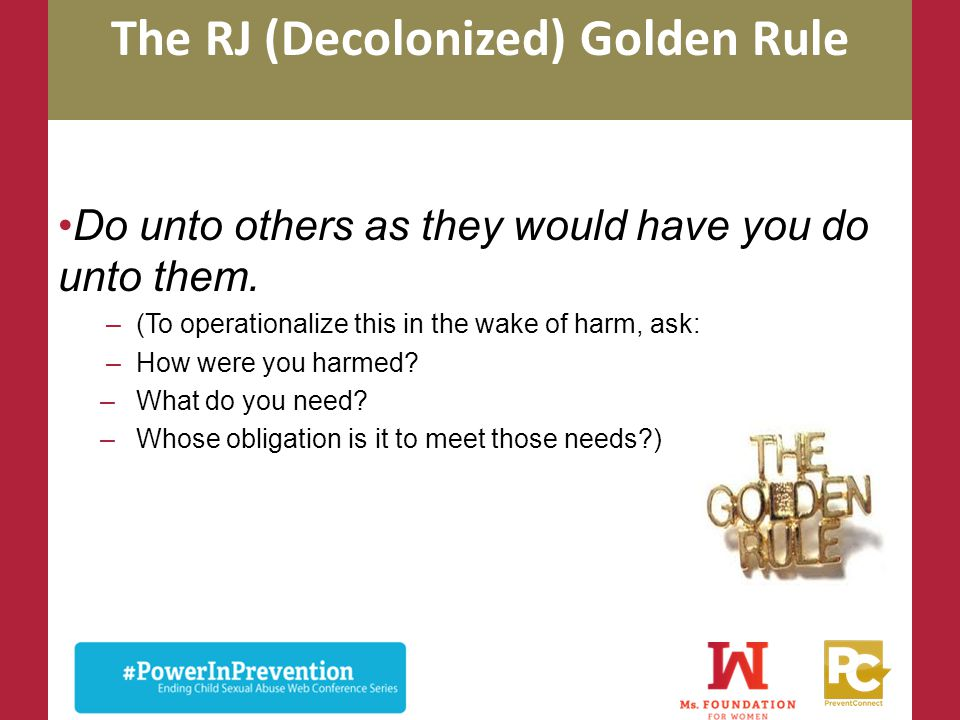 The RJ (Decolonized) Golden Rule Do unto others as they would have you do unto them. –(To operationalize this in the wake of harm, ask: –How were you