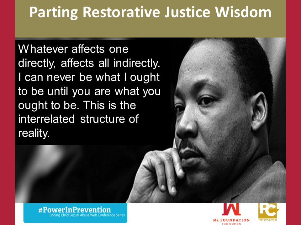 Parting Restorative Justice Wisdom Whatever affects one directly, affects all indirectly. I can never be what I ought to be until you are what you oug