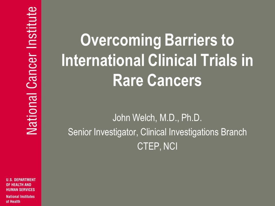 Overcoming Barriers to International Clinical Trials in Rare Cancers John Welch, M.D., Ph.D. Senior Investigator, Clinical Investigations Branch CTEP,