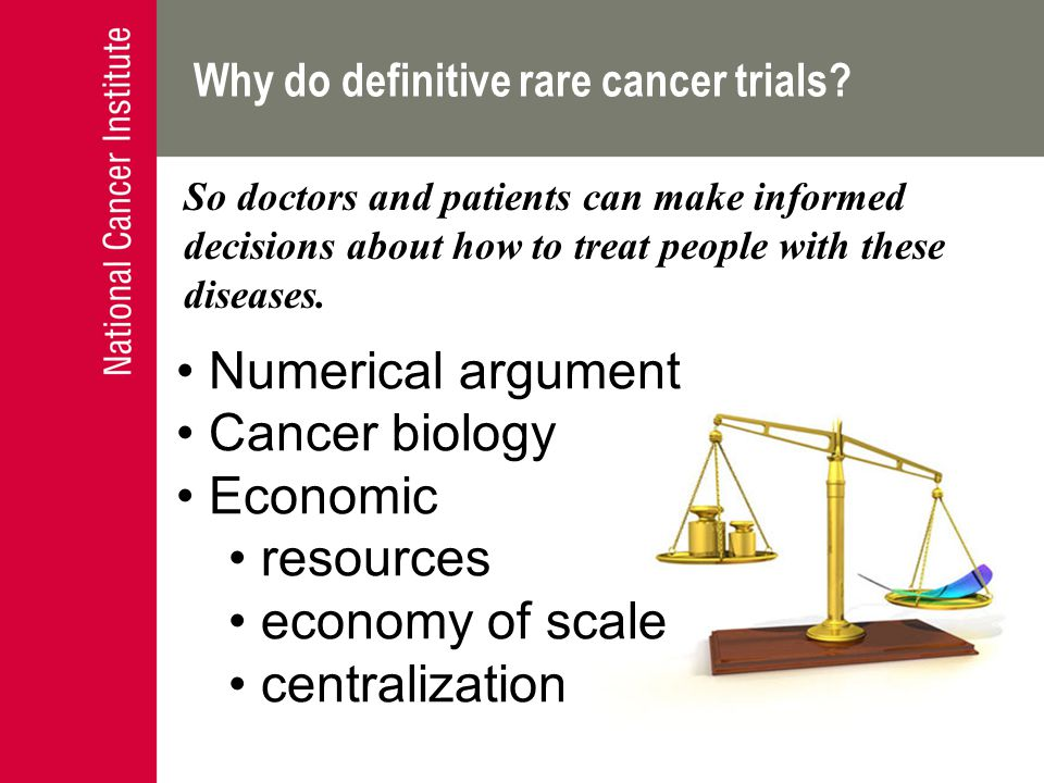 Why do definitive rare cancer trials? Numerical argument Cancer biology Economic resources economy of scale centralization So doctors and patients can