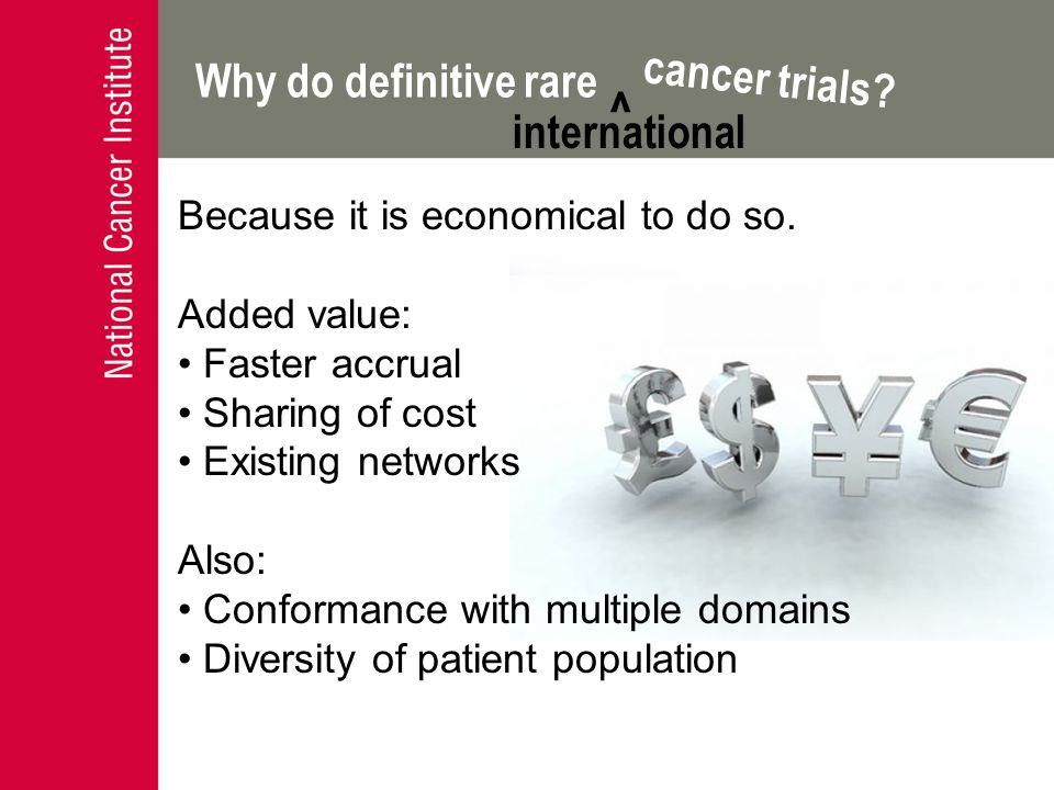 Why do definitive rare cancer trials? ^ international Because it is economical to do so. Added value: Faster accrual Sharing of cost Existing networks
