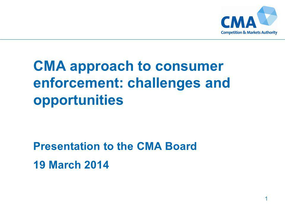 CMA approach to consumer enforcement: challenges and opportunities Presentation to the CMA Board 19 March 2014 1