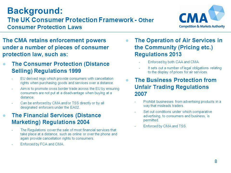 Background: The UK Consumer Protection Framework - Other Consumer Protection Laws The CMA retains enforcement powers under a number of pieces of consumer protection law, such as: ●The Consumer Protection (Distance Selling) Regulations 1999 -EU derived regs which provide consumers with cancellation rights when purchasing goods and services over a distance.