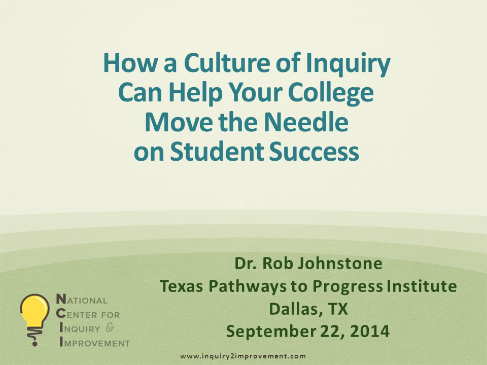 www.inquiry2improvement.com How a Culture of Inquiry Can Help Your College Move the Needle on Student Success Dr.