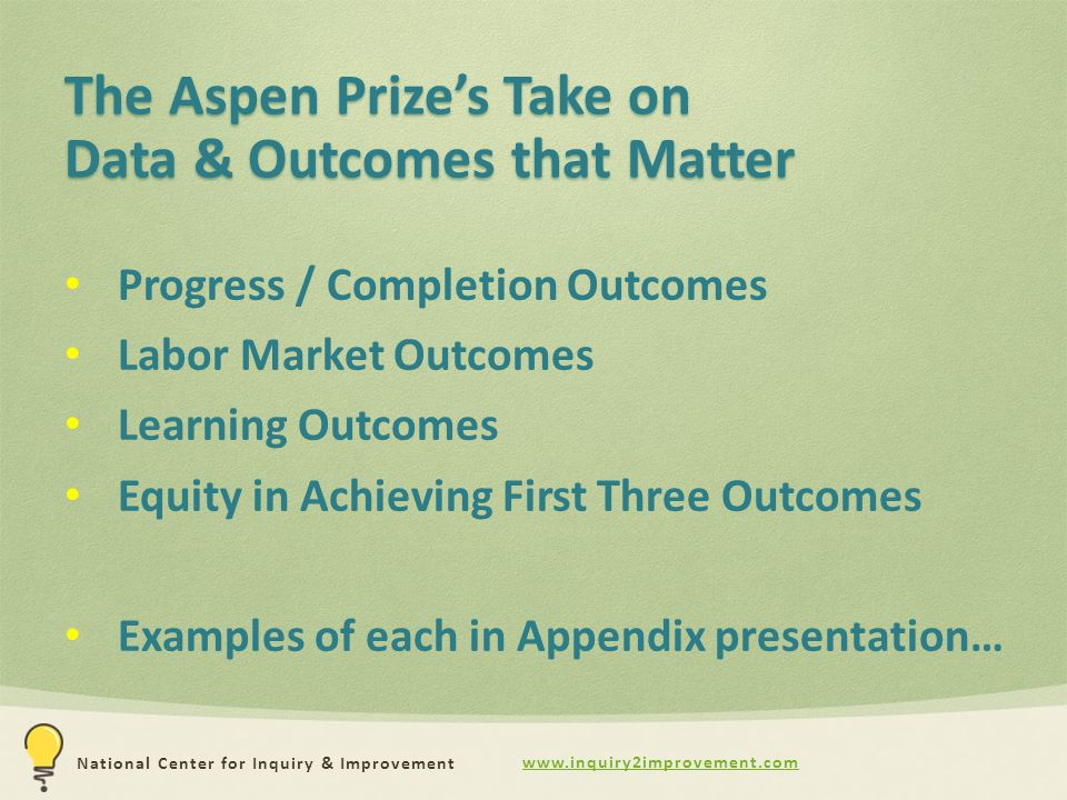 www.inquiry2improvement.com National Center for Inquiry & Improvement The Aspen Prize's Take on Data & Outcomes that Matter Progress / Completion Outcomes Labor Market Outcomes Learning Outcomes Equity in Achieving First Three Outcomes Examples of each in Appendix presentation…